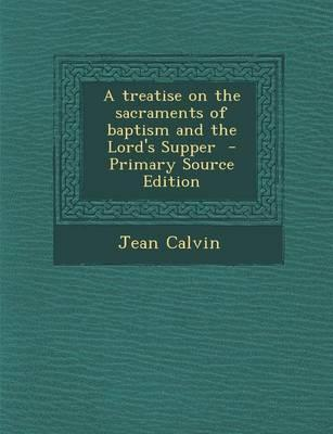 A Treatise on the Sacraments of Baptism and the Lord's Supper - Primary Source Edition