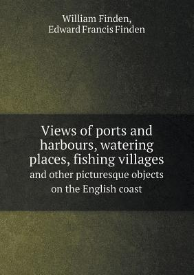 Views of Ports and Harbours, Watering Places, Fishing Villages and Other Picturesque Objects on the English Coast