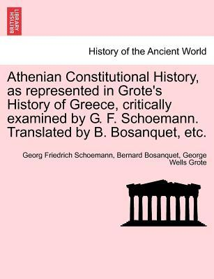 Athenian Constitutional History, as represented in Grote's History of Greece, critically examined by G. F. Schoemann. Translated by B. Bosanquet, etc.