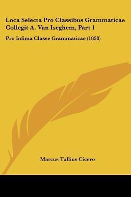 Loca Selecta Pro Classibus Grammaticae Collegit A. Van Iseghem, Part 1