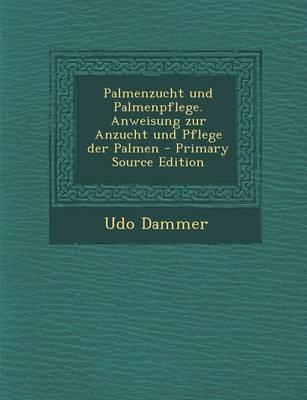 Palmenzucht Und Palmenpflege. Anweisung Zur Anzucht Und Pflege Der Palmen - Primary Source Edition