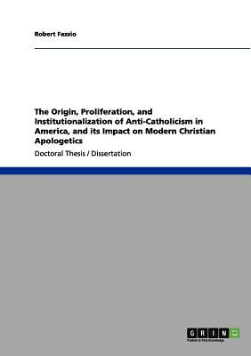 The Origin, Proliferation, and Institutionalization of Anti-Catholicism in America, and its Impact on Modern Christian Apologetics