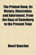 The Printed Book, Its History, Illustration, and Adornment, from the Days of Gutenberg to the Present Time