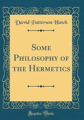 Some Philosophy of the Hermetics (Classic Reprint)
