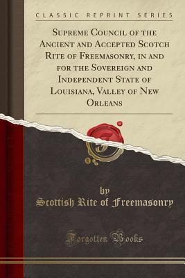 Supreme Council of the Ancient and Accepted Scotch Rite of Freemasonry, in and for the Sovereign and Independent State of Louisiana, Valley of New Orleans (Classic Reprint)