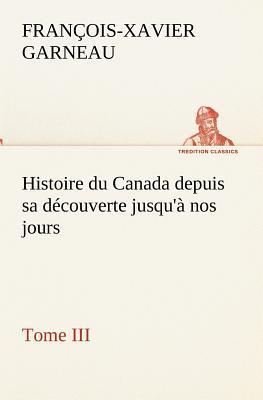 Histoire du Canada Depuis Sa Découverte Jusqu a Nos Jours Tome III
