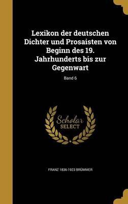 Lexikon Der Deutschen Dichter Und Prosaisten Von Beginn Des 19. Jahrhunderts Bis Zur Gegenwart; Band 6