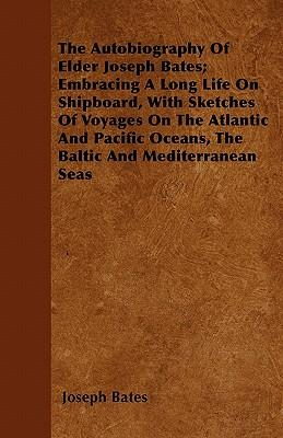 The Autobiography Of Elder Joseph Bates; Embracing A Long Life On Shipboard, With Sketches Of Voyages On The Atlantic And Pacific Oceans, The Baltic And Mediterranean Seas