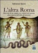 L'altra Roma. Racconto di un viaggio tra i misteri del passato alla scoperta dell'alba del presente