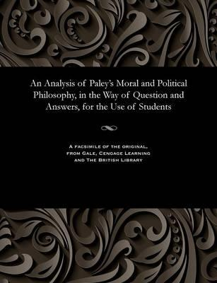 An Analysis of Paley's Moral and Political Philosophy, in the Way of Question and Answers, for the Use of Students