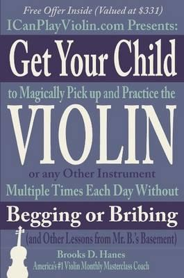 Get Your Child to Magically Pick Up and Practice the Violin or Any Other Instrument Multiple Times Each Day Without Begging or Bribing (and Other Lessons from Mr. B.'s Basement)