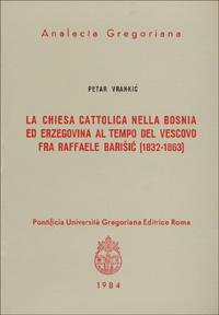 La chiesa cattolica nella Bosnia ed Erzegovina al tempo del vescovo fra Raffaele Barisic (1832-63)