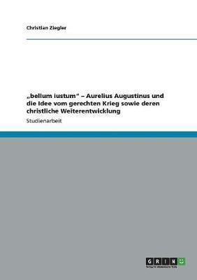 bellum iustum - Aurelius Augustinus und die Idee vom gerechten Krieg sowie deren christliche Weiterentwicklung