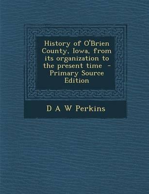 History of O'Brien County, Iowa, from Its Organization to the Present Time - Primary Source Edition