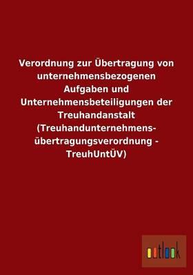 Verordnung zur Übertragung von unternehmensbezogenen Aufgaben und Unternehmensbeteiligungen der Treuhandanstalt (Treuhandunternehmens- übertragungsverordnung - TreuhUntÜV)