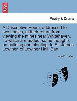 A Descriptive Poem, addressed to two Ladies, at their return from viewing the mines near Whitehaven. To which are added, some thoughts on building and ... to Sir James Lowther, of Lowther Hall, Bart.
