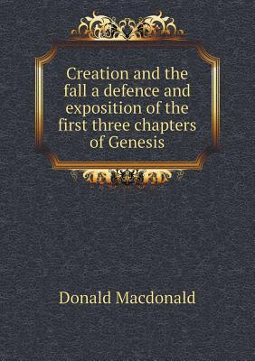 Creation and the Fall a Defence and Exposition of the First Three Chapters of Genesis