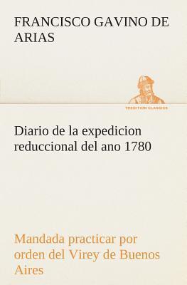 Diario de la expedicion reduccional del ano 1780, mandada practicar por orden del Virey de Buenos Aires