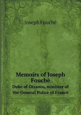 The Memoirs of Joseph Fouche Duke of Otranto, Minister of the General Police of France