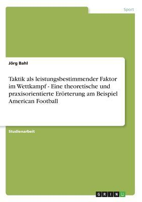 Taktik als leistungsbestimmender Faktor im Wettkampf - Eine theoretische und praxisorientierte Erörterung am Beispiel American Football