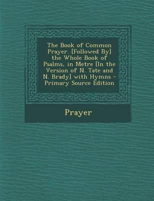 The Book of Common Prayer. [Followed By] the Whole Book of Psalms, in Metre [In the Version of N. Tate and N. Brady] with Hymns - Primary Source Edition