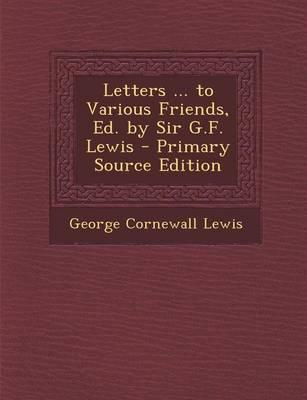 Letters ... to Various Friends, Ed. by Sir G.F. Lewis - Primary Source Edition