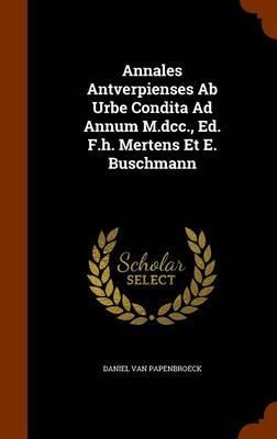 Annales Antverpienses AB Urbe Condita Ad Annum M.DCC, Ed. F.H. Mertens Et E. Buschmann