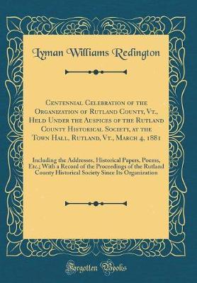Centennial Celebration of the Organization of Rutland County, Vt., Held Under the Auspices of the Rutland County Historical Society, at the Town Hall, ... Papers, Poems, Etc.; With a Record of t