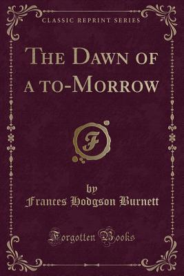 The Dawn of a To-Morrow (Classic Reprint)