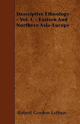 Descriptive Ethnology - Vol. I. - Eastern And Northern Asia-Europe