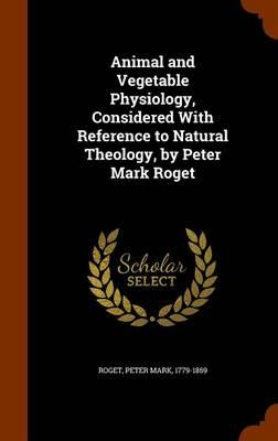 Animal and Vegetable Physiology, Considered with Reference to Natural Theology, by Peter Mark Roget