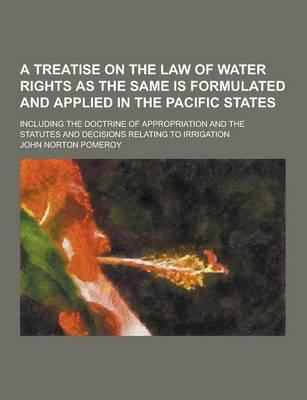A Treatise on the Law of Water Rights as the Same Is Formulated and Applied in the Pacific States; Including the Doctrine of Appropriation and the S