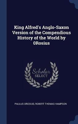 King Alfred's Anglo-Saxon Version of the Compendious History of the World by 0rosius