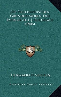 Die Philosophischen Grundgedanken Der Padagogik J. J. Rousseaus (1906)
