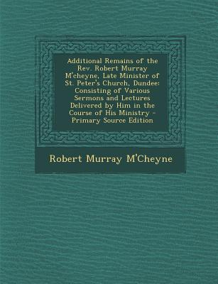 Additional Remains of the REV. Robert Murray M'Cheyne, Late Minister of St. Peter's Church, Dundee