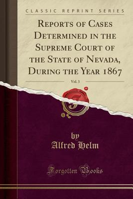 Reports of Cases Determined in the Supreme Court of the State of Nevada, During the Year 1867, Vol. 3 (Classic Reprint)