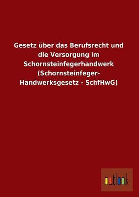 Gesetz über das Berufsrecht und die Versorgung im Schornsteinfegerhandwerk (Schornsteinfeger- Handwerksgesetz - SchfHwG)