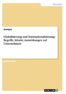 Globalisierung Und Internationalisierung - Begriffe, Inhalte, Auswirkungen Auf Unternehmen
