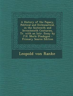 A History of the Papacy, Political and Ecclesiastical, in the Sixteenth and Seventeenth Centuries, Tr. with an Intr. Essay by J.H. Merle D'Aubigne - Primary Source Edition