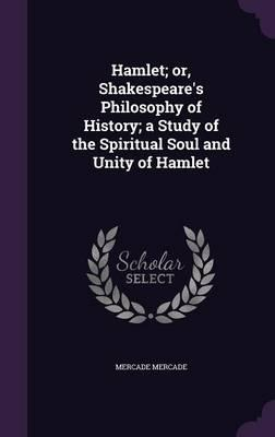 Hamlet; Or, Shakespeare's Philosophy of History; A Study of the Spiritual Soul and Unity of Hamlet