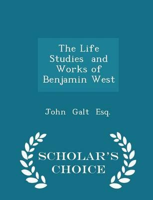 The Life Studies and Works of Benjamin West - Scholar's Choice Edition