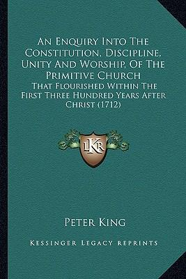 An  Enquiry Into the Constitution, Discipline, Unity and Worship, of the Primitive Church