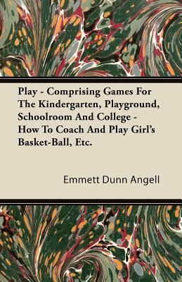 Play - Comprising Games For The Kindergarten, Playground, Schoolroom And College - How To Coach And Play Girl's Basket-Ball, Etc.