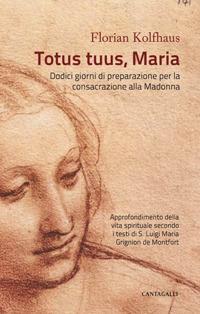 Totus tuus, Maria. Approfondimenti della vita spirituale secondo i testi di S. Luigi Maria Grignion de Montfort