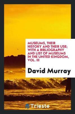 Museums, Their History and Their Use; With a Bibliography and List of Museums in the United Kingdom, Vol. III