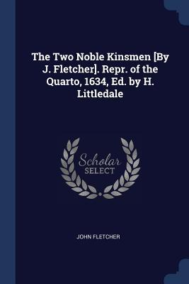 The Two Noble Kinsmen [by J. Fletcher]. Repr. of the Quarto, 1634, Ed. by H. Littledale