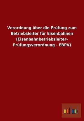 Verordnung über die Prüfung zum Betriebsleiter für Eisenbahnen (Eisenbahnbetriebsleiter- Prüfungsverordnung - EBPV)