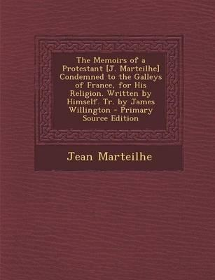 The Memoirs of a Protestant [J. Marteilhe] Condemned to the Galleys of France, for His Religion. Written by Himself. Tr. by James Willington