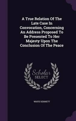 A True Relation of the Late Case in Convocation, Concerning an Address Proposed to Be Presented to Her Majesty Upon the Conclusion of the Peace