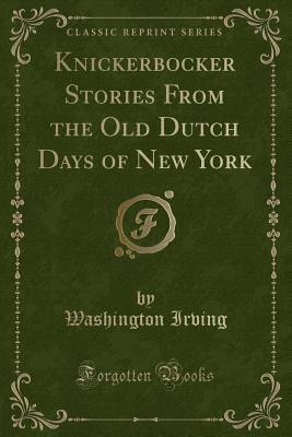 Knickerbocker Stories From the Old Dutch Days of New York (Classic Reprint)